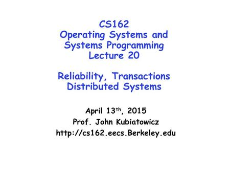 CS162 Operating <strong>Systems</strong> and <strong>Systems</strong> Programming Lecture 20 Reliability, Transactions Distributed <strong>Systems</strong> April 13 th, 2015 Prof. John Kubiatowicz