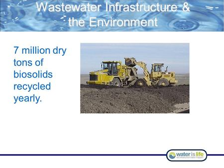 Wastewater Infrastructure & the Environment 7 million dry tons of biosolids recycled yearly.