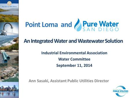 Point Loma and An Integrated Water and Wastewater Solution Ann Sasaki, Assistant Public Utilities Director Industrial Environmental Association Water Committee.