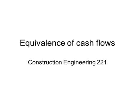 Equivalence of cash flows Construction Engineering 221.