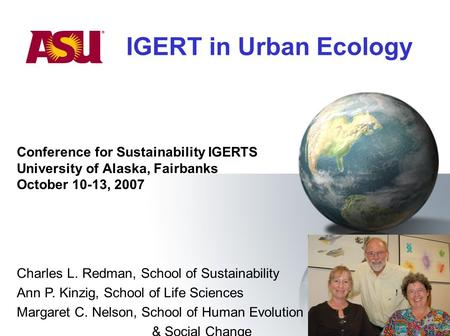 IGERT in Urban Ecology Conference for Sustainability IGERTS University of Alaska, Fairbanks October 10-13, 2007 Charles L. Redman, School of Sustainability.
