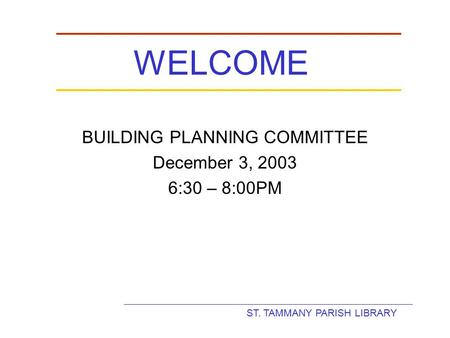 ST. TAMMANY PARISH LIBRARY WELCOME BUILDING PLANNING COMMITTEE December 3, 2003 6:30 – 8:00PM.