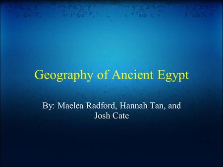 Geography of Ancient Egypt By: Maelea Radford, Hannah Tan, and Josh Cate.