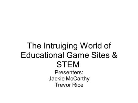 The Intruiging World of Educational Game Sites & STEM Presenters: Jackie McCarthy Trevor Rice.