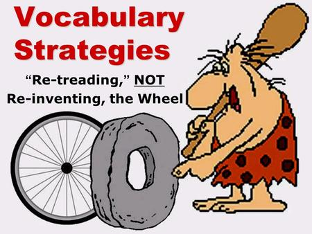 "Vocabulary Strategies ""Re-treading,"" NOT Re-inventing, the Wheel."
