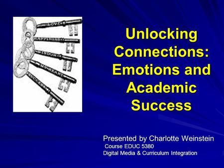 Unlocking Connections: Emotions and Academic Success Presented by Charlotte Weinstein Course EDUC 5380 Digital Media & Curriculum Integration.