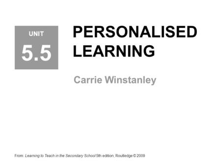 PERSONALISED LEARNING Carrie Winstanley From: Learning to Teach in the Secondary School 5th edition, Routledge © 2009 UNIT 5.5.