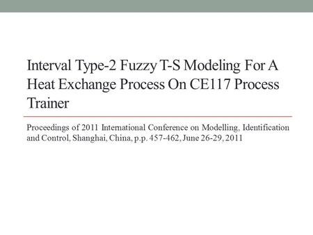 Interval Type-2 Fuzzy T-S Modeling For A Heat Exchange Process On CE117 Process Trainer Proceedings of 2011 International Conference on Modelling, Identification.