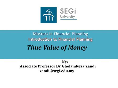 Time Value of Money By: Associate Professor Dr. GholamReza Zandi
