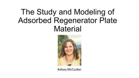 The Study and Modeling of Adsorbed Regenerator Plate Material Kelsey McCusker.