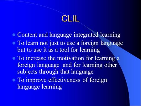 CLIL Content and language integrated learning To learn not just to use a foreign language but to use it as a tool for learning To increase the motivation.