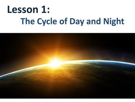 Lesson 1: The Cycle of Day and Night.