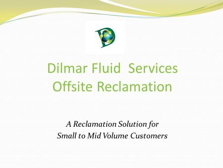 Dilmar Fluid Services Offsite Reclamation A Reclamation Solution for Small to Mid Volume Customers.
