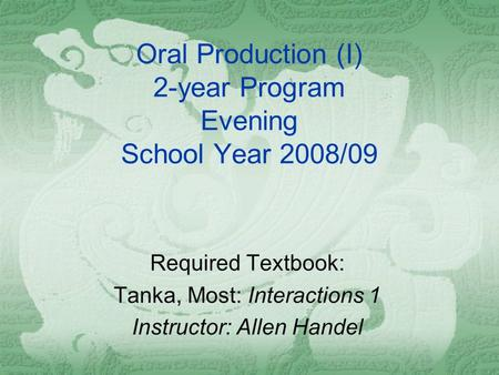 Oral Production (I) 2-year Program Evening School Year 2008/09 Required Textbook: Tanka, Most: Interactions 1 Instructor: Allen Handel.