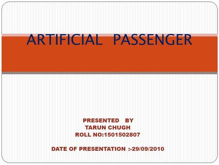 PRESENTED BY TARUN CHUGH ROLL NO:1501502807 DATE OF PRESENTATION :-29/09/2010 ARTIFICIAL PASSENGER.