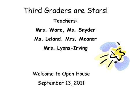 Third Graders are Stars! Teachers: Mrs. Ware, Ms. Snyder Ms. Leland, Mrs. Meanor Mrs. Lyons-Irving Welcome to Open House September 13, 2011.