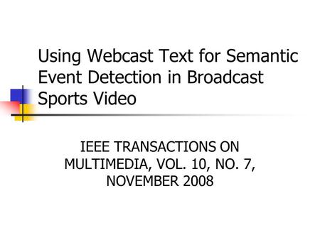 Using Webcast Text for Semantic Event Detection in Broadcast Sports Video IEEE TRANSACTIONS ON MULTIMEDIA, VOL. 10, NO. 7, NOVEMBER 2008.