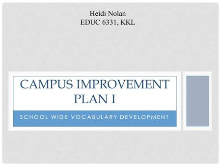 SCHOOL WIDE VOCABULARY DEVELOPMENT CAMPUS IMPROVEMENT PLAN I Heidi Nolan EDUC 6331, KKL.