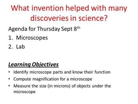 What invention helped with many discoveries in science? Agenda for Thursday Sept 8 th 1.Microscopes 2.Lab Learning Objectives Identify microscope parts.