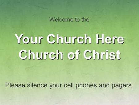 Welcome to the Your Church Here Church of Christ Please silence your cell phones and pagers.