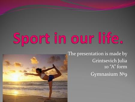 "The presentation is made by Grintsevich Julia 10 ""A"" form Gymnasium №9."