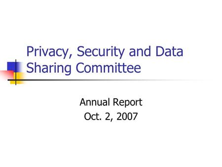 Privacy, Security and Data Sharing Committee Annual Report Oct. 2, 2007.