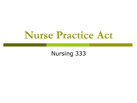 Nurse Practice Act Nursing 333. Purpose To Promote, preserve, & protect the public health, safety and welfare by regulating nursing education and practice.