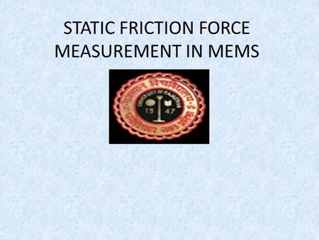 STATIC FRICTION FORCE MEASUREMENT IN MEMS. Introduction MEMS (micro-electromechanical systems) technology holds the promise to revolutionize the microelectronics.