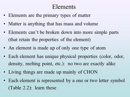 Elements Elements are the primary types of matter Matter is anything that has mass and volume Elements can't be broken down into more simple parts (that.