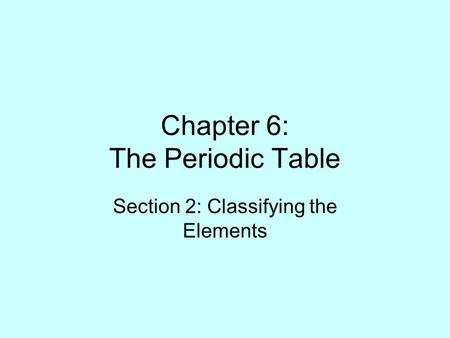 Chapter 6: The Periodic Table Section 2: Classifying the Elements.