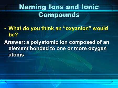 "Naming Ions and Ionic Compounds What do you think an ""oxyanion"" would be? Answer: a polyatomic ion composed of an element bonded to one or more oxygen."