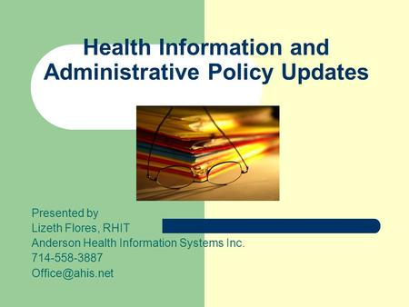 Health Information and Administrative Policy Updates Presented by Lizeth Flores, RHIT Anderson Health Information Systems Inc. 714-558-3887