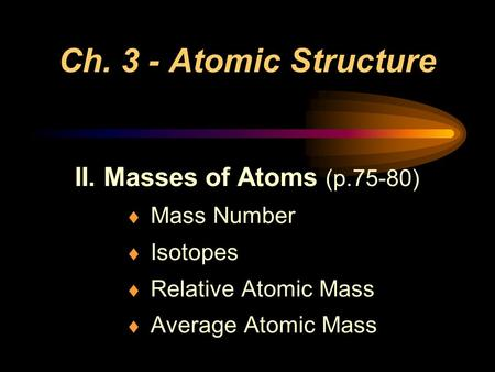 Ch. 3 - Atomic Structure II. Masses of Atoms (p.75-80)  Mass Number  Isotopes  Relative Atomic Mass  Average Atomic Mass.