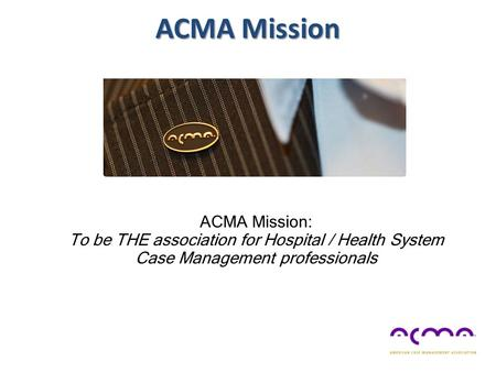 ACMA Mission ACMA Mission: To be THE association for Hospital / Health System Case Management professionals.