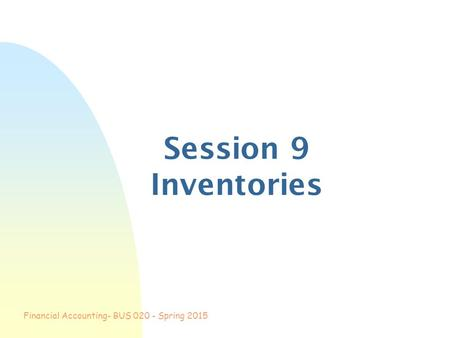 Financial Accounting- BUS 020 - Spring 2015 Session 9 Inventories.