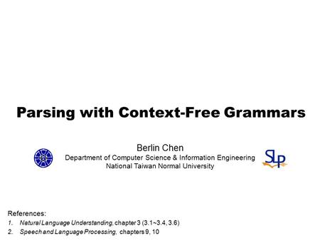 Parsing with Context-Free Grammars References: 1.Natural Language Understanding, chapter 3 (3.1~3.4, 3.6) 2.Speech and Language Processing, chapters 9,