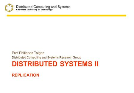 DISTRIBUTED SYSTEMS II REPLICATION Prof Philippas Tsigas Distributed Computing and Systems Research Group.
