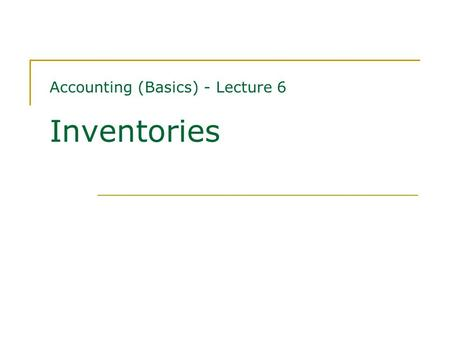 Accounting (Basics) - Lecture 6 Inventories. Contents Measurement of inventories Impairment of inventories Recognition as an expense Disclosures Oct 21,