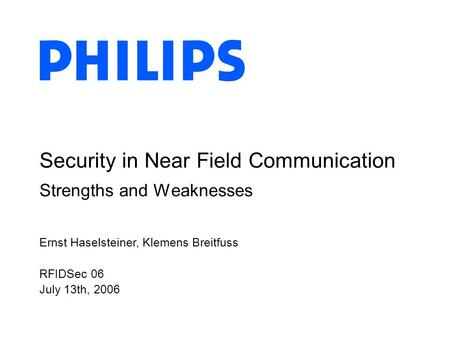 Ernst Haselsteiner, Klemens Breitfuss RFIDSec 06 July 13th, 2006 Security in Near Field Communication Strengths and Weaknesses.