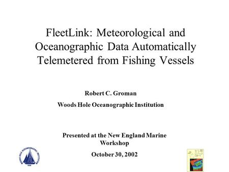 FleetLink: Meteorological and Oceanographic Data Automatically Telemetered from Fishing Vessels Robert C. Groman Woods Hole Oceanographic Institution Presented.