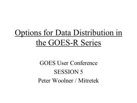Options for Data Distribution in the GOES-R Series GOES User Conference SESSION 5 Peter Woolner / Mitretek.