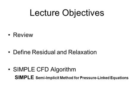 Lecture Objectives Review Define Residual and Relaxation SIMPLE CFD Algorithm SIMPLE Semi-Implicit Method for Pressure-Linked Equations.