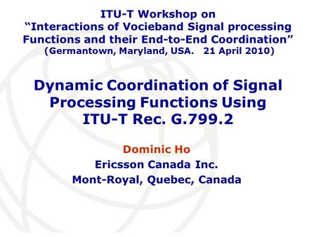 International Telecommunication Union Dynamic Coordination of Signal Processing Functions Using ITU-T Rec. G.799.2 Dominic Ho Ericsson Canada Inc. Mont-Royal,