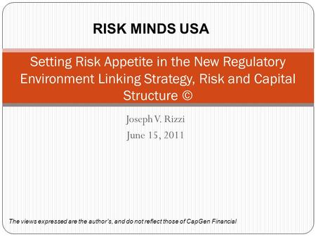 Joseph V. Rizzi June 15, 2011 Setting Risk Appetite in the New Regulatory Environment Linking Strategy, Risk and Capital Structure © The views expressed.