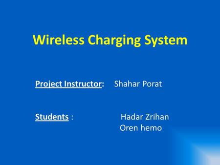 Wireless Charging System Project Instructor: Shahar Porat Students : Hadar Zrihan Oren hemo.