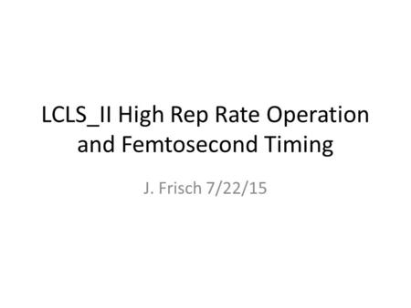 LCLS_II High Rep Rate Operation and Femtosecond Timing J. Frisch 7/22/15.