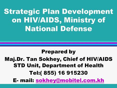 Strategic Plan Development on HIV/AIDS, Ministry of National Defense Prepared by Maj.Dr. Tan Sokhey, Chief of HIV/AIDS STD Unit, Department of Health Tel:(