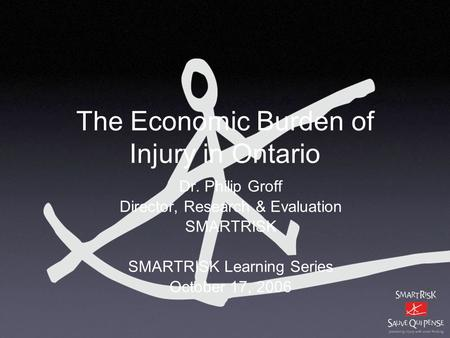 The Economic Burden of Injury in Ontario Dr. Philip Groff Director, Research & Evaluation SMARTRISK SMARTRISK Learning Series October 17, 2006.