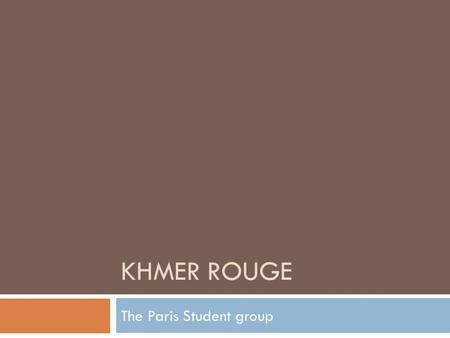 KHMER ROUGE The Paris Student group. Introduction/ Overview  During the 1950s, Khmer students in Paris organized their own communist movement, which.