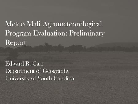 Meteo Mali Agrometeorological Program Evaluation: Preliminary Report Edward R. Carr Department of Geography University of South Carolina.